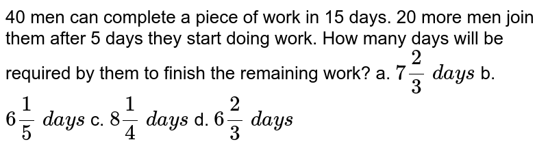 40 men can complete a piece of work in 15 days. 20   more men join them after 5 days they start doing work. How many days will be   required by them to finish the remaining work? a. `7 2/3\ d a y s` b. `6 1/5\ d a y s` c. `8 1/4\ d a y s` d. `6 2/3\ d a y s`