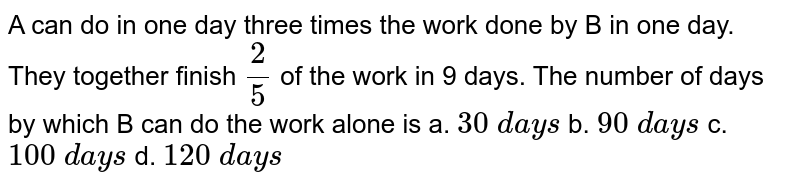 A can do in one day three times the work done by B in one day. They together finish `2/5` of the work in 9 days. The number of days by which B can do the work alone is a. `30\ d a y s` b. `90\ d a y s` c. `100\ d a y s` d. `120\ d a y s`