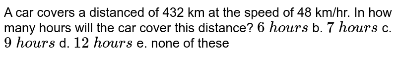 A   car covers a distanced of 432 km at the speed of 48 km/hr. In how many hours   will the car cover this distance? `6\ hou r s` b. `7\ hou r s` c. `9\ hou r s` d. `12\ hou r s`  e.   none of these
