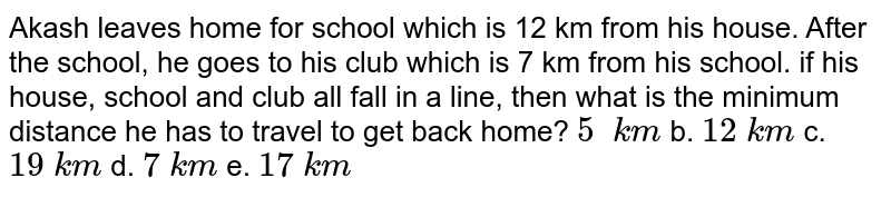 Akash   leaves home for school which is 12 km from his house. After the school, he   goes to his club which is 7 km from his school. if his house, school and club   all fall in a line, then what is the minimum distance he has to travel to get   back home? `5\ \ k m` b. `12\ k m` c. `19\ k m` d. `7\ k m` e.   `17\ k m`