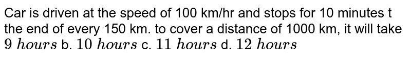 Car   is driven at the speed of 100 km/hr and stops for 10 minutes t the end of   every 150 km. to cover a distance of 1000 km, it will take `9\ hou r s` b. `10\ hou r s` c. `11\ hou r s` d. `12\ hou r s`