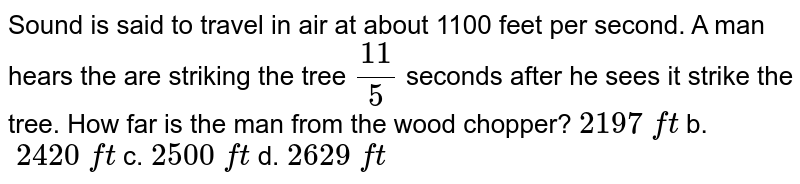 Sound   is said to travel in air at about 1100 feet per second. A man hears the are   striking the tree `(11)/5` seconds   after he sees it strike the tree. How far is the man from the wood chopper? `2197\ ft` b. `\ 2420\ ft` c. `2500\ ft` d. `2629\ ft`