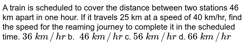 A  train is scheduled to cover the distance between two stations 46 km apart in  one hour. If it travels 25 km at a speed of 40 km/hr, find the speed for the   reaming journey to complete it in the scheduled time. `36\ k m//h r` b. `\ 46\ k m//h r` c. `56\ k m//h r` d. `66\ k m//h r`