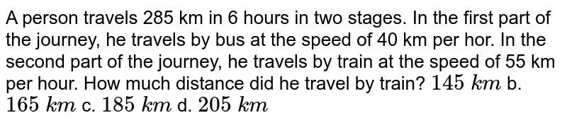 A   person travels 285 km in 6 hours in two stages. In the first part of the   journey, he travels by bus at the speed of 40 km per hor. In the second part   of the journey, he travels by train at the speed of 55 km per hour. How much   distance did he travel by train? `145\ k m` b. `165\ k m` c. `185\ k m` d. `205\ k m`