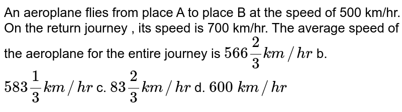 An aeroplane flies from place A to place B at the speed of 500 km/hr. On the return journey , its speed is 700 km/hr. The average speed of the aeroplane for the entire journey is `566 2/3k m//h r` b. `583 1/3k m//h r`  c. `83 2/3k m//h r` d. `600\ k m//h r`