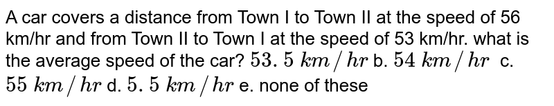 A car covers a distance from Town I to Town II at the speed of 56 km/hr and from Town II to Town I at the speed of 53 km/hr. what is the average speed of the car? `53. 5\ k m//h r\ ` b. `54\ k m//h r\ \ `  c. `55\ k m//h r` d. `5. 5\ k m//h r` e.   none of these