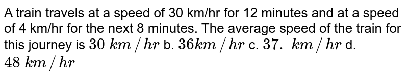 A   train travels at a speed of 30 km/hr for 12 minutes and at a speed of 4 km/hr   for the next 8 minutes. The average speed of the train for this journey is `30\ k m//h r` b. `36 k m//h r` c. `37.\ k m//h r` d. `48\ k m//h r`