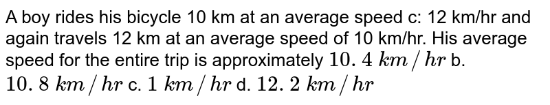 A   boy rides his bicycle 10 km at an average speed c: 12 km/hr and again travels   12 km at an average speed of 10 km/hr. His average speed for the entire trip   is approximately  `10. 4\ k m//h r` b. `10. 8\ k m//h r`  c. `1\ k m//h r` d. `12. 2\ k m//h r`