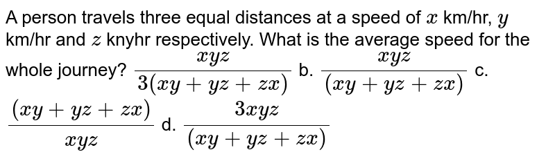 A   person travels three equal distances at a speed of `x` km/hr,   `y` km/hr   and `z\ ` knyhr   respectively. What is the average speed for the whole journey?  `(x y z)/(3(x y+y z+z x))` b. `(x y z)/((x y+y z+z x))` c. `((x y+y z+z x))/(x y z)` d. `(3x y z)/((x y+y z+z x))`
