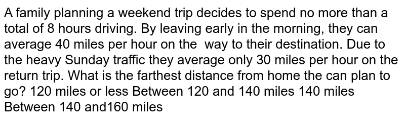 A   family planning a weekend trip decides to spend no more than a total of 8   hours driving. By leaving early in the morning, they can average 40 miles per   hour on the way to their destination.   Due to the heavy Sunday traffic they average only 30 miles per hour on the   return trip. What is the farthest distance from home the can plan to go?  120   miles or less Between   120 and 140 miles 140   miles Between   140 and160 miles