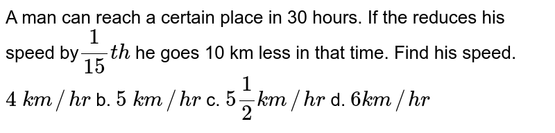 A   man can reach a certain place in 30 hours. If the reduces his speed by`1/(15)t h` he   goes 10 km less in that time. Find his speed.  `4\ k m//h r` b. `5\ k m//h r` c. `5 1/2k m//h r` d. `6k m//h r`