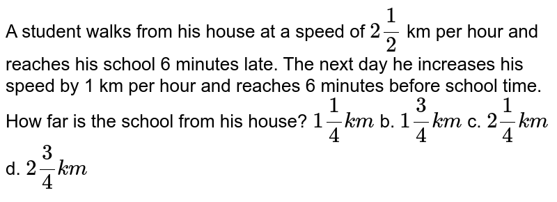 A   student walks from his house at a speed of `2 1/2` km   per hour and reaches his school 6 minutes late. The next day he increases his   speed by 1 km per hour and reaches 6 minutes before school time. How far is   the school from his house?  `1 1/4k m` b. `1 3/4k m` c. `2 1/4k m` d. `2 3/4k m`