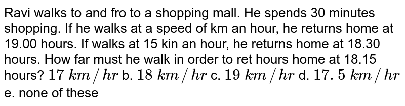 Ravi   walks to and fro to a shopping mall. He spends 30 minutes shopping. If he   walks at a speed of km an hour, he returns home at 19.00 hours. If walks at   15 kin an hour, he returns home at 18.30 hours. How far must he walk in order   to ret hours home at 18.15 hours?  `17\ k m//h r` b. `18\ k m//h r` c. `19\ k m//h r`  d. `17. 5\ k m//h r` e. none of these