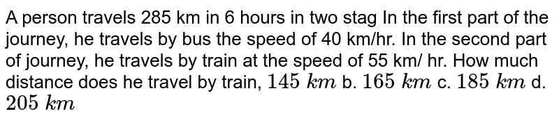 A   person travels 285 km in 6 hours in two stag In the first part of the   journey, he travels by bus the speed of 40 km/hr. In the second part of   journey, he travels by train at the speed of 55 km/ hr. How much distance   does he travel by train, `145\ k m` b. `165\ k m` c. `185\ k m` d. `205\ k m`