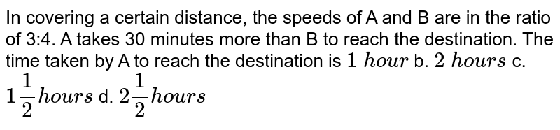 In   covering a certain distance, the speeds of A and B are in the ratio of 3:4. A   takes 30 minutes more than B to reach the destination. The time taken by A to   reach the destination is `1\ hou r` b. `2\ hou r s` c. `1 1/2hou r s` d. `2 1/2hou r s`