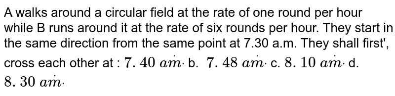 A   walks around a circular field at the rate of one round per hour while B runs   around it at the rate of six rounds per hour. They start in the same   direction from the same point at 7.30 a.m. They shall first', cross each   other at :  `7. 40\ adotmdot` b. `\ 7. 48\ adotmdot` c. `8. 10\ adotmdot` d. `8. 30\ adotmdot`