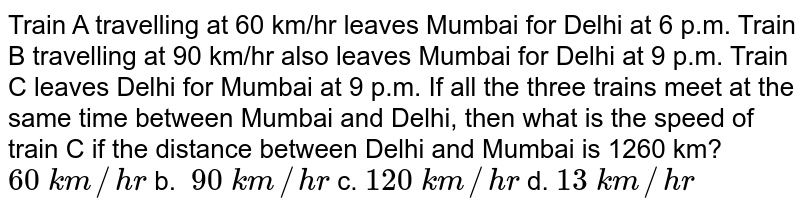 Train   A travelling at 60 km/hr leaves Mumbai for Delhi at 6 p.m. Train B travelling   at 90 km/hr also leaves Mumbai for Delhi at 9 p.m. Train C leaves Delhi for   Mumbai at 9 p.m. If all the three trains meet at the same time between Mumbai   and Delhi, then what is the speed of train C if the distance between Delhi   and Mumbai is 1260 km? `60\ k m//h r` b. `\ 90\ k m//h r` c. `120\ k m//h r` d. `13\ k m//h r`