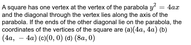 A square has one vertex at the vertex of the parabola `y^2=4a x` and the diagonal through the vertex lies along the axis of the   parabola. If the ends of the other diagonal lie on the parabola, the   coordinates of the vertices of the square are (a)`(4a ,4a)`  (b)   `(4a ,-4a)`  (c)`(0,0)`  (d) `(8a ,0)`