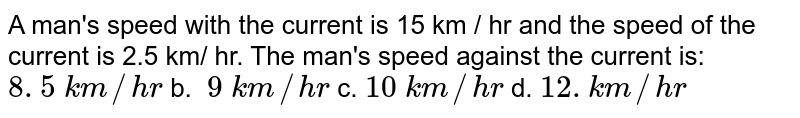 A   man's speed with the current is 15 km / hr and the speed of the current is   2.5 km/ hr. The man's speed against the current is:  `8. 5\ k m//h r` b. `\ 9\ k m//h r` c. `10\ k m//h r` d. `12. k m//h r`