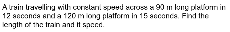 A train   travelling with constant speed across a 90 m long platform in 12 seconds and   a 120 m long platform in 15 seconds. Find the length of the train and it   speed.