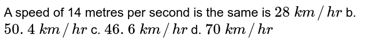 A speed of 14 metres   per second is the same is `28\ k m//h r` b. `50. 4\ k m//h r` c. `46. 6\ k m//h r` d. `70\ k m//h r`