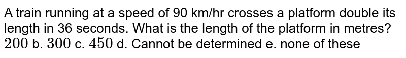 A train running at a speed of 90 km/hr crosses a   platform double its length in 36 seconds. What is the length of the platform   in metres? `200` b. `300` c. `450` d. Cannot   be determined  e. none of these