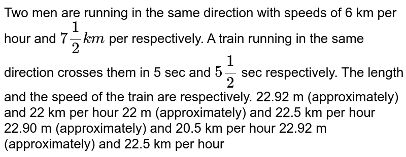Two men are running in the same direction with speeds   of 6 km per hour and `7 1/2k m` per respectively. A train running in the same   direction crosses them in 5 sec and `5 1/2` sec respectively. The length and the speed of the   train are respectively. 22.92 m (approximately) and 22 km per   hour 22 m (approximately) and 22.5 km per   hour 22.90 m (approximately) and 20.5 km per   hour 22.92 m (approximately) and 22.5 km per   hour