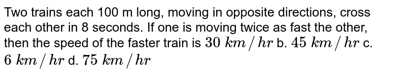 Two trains each 100 m long, moving in opposite   directions, cross each other in 8 seconds. If one is moving twice as fast the   other, then the speed of the faster train is `30\ k m//h r` b. `45\ k m//h r` c. `6\ k m//h r` d. `75\ k m//h r`