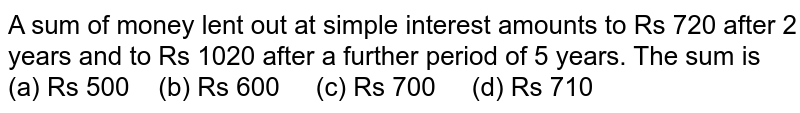 A sum of   money lent out at simple interest amounts to Rs 720 after 2 years and to Rs   1020 after a further period of 5 years. The sum is (a) Rs   500 (b) Rs 600 (c) Rs 700 (d) Rs 710