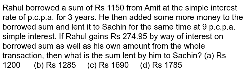Rahul   borrowed a sum of Rs 1150 from Amit at the simple interest rate of p.c.p.a.   for 3 years. He then added some more money to the borrowed sum and lent it to   Sachin for the same time at 9 p.c.p.a. simple interest. If Rahul gains Rs   274.95 by way of interest on borrowed sum as well as his own amount from the   whole transaction, then what is the sum lent by him to Sachin? (a) Rs   1200 (b) Rs 1285 (c) Rs 1690 (d) Rs 1785