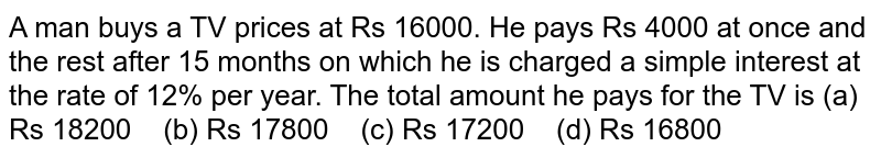 A man buys   a TV prices at Rs 16000. He pays Rs 4000 at once and the rest after 15 months   on which he is charged a simple interest at the rate of 12% per year. The   total amount he pays for the TV is (a) Rs   18200 (b) Rs 17800 (c) Rs 17200 (d) Rs 16800