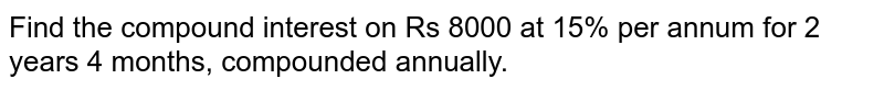 Find the   compound interest on Rs 8000 at 15% per annum for 2 years 4 months,   compounded annually.