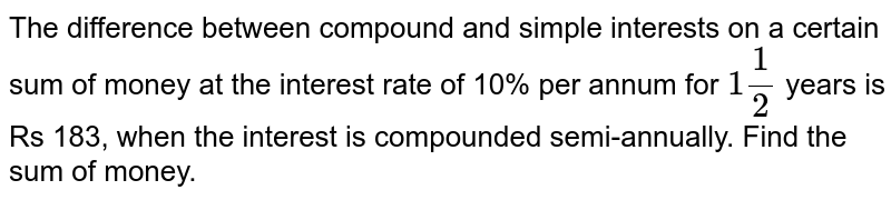 The   difference between compound and simple interests on a certain sum of money at   the interest rate of 10% per annum for `1 1/2` years is Rs   183, when the interest is compounded semi-annually. Find the sum of money.