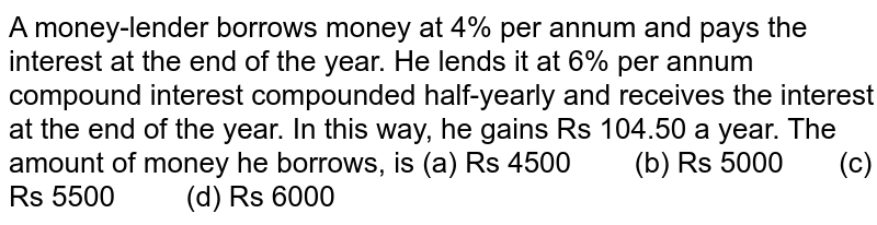 A   money-lender borrows money at 4% per annum and pays the interest at the end   of the year. He lends it at 6% per annum compound interest compounded   half-yearly and receives the interest at the end of the year. In this way, he   gains Rs 104.50 a year. The amount of money he borrows, is (a) Rs   4500 (b) Rs 5000 (c) Rs 5500 (d) Rs 6000