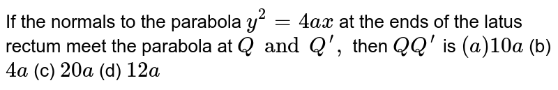 If the normals to the parabola `y^2=4a x` at the ends of the latus rectum meet the parabola at `Q and  Q^(prime),` then `Q Q^(prime)` is `(a)10 a`  (b) `4a`  (c) `20 a`  (d) `12 a`