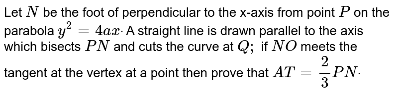 Let `N` be the foot of perpendicular to the x-axis from point `P` on the parabola `y^2=4a xdot` A straight line is drawn parallel to the axis which bisects `P N` and cuts the curve at `Q ;` if `N O` meets the tangent at the vertex at a point then prove that `A T=2/3P Ndot`