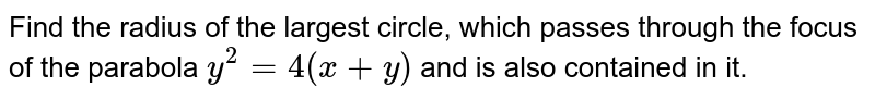 Find the radius of the largest circle, which passes through the focus   of the parabola `y^2=4(x+y)` and is also contained in it.