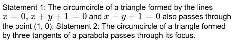 Statement 1: The circumcircle of a triangle formed by   the lines `x=0,x+y+1=0` and `x-y+1=0` also passes through the point (1, 0). Statement 2: The circumcircle of a triangle formed by   three tangents of a parabola passes through its focus.