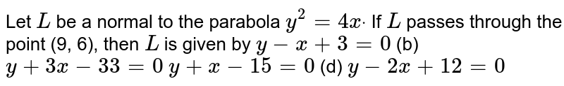 Let `L` be a normal to the parabola `y^2=4xdot` If `L` passes through the point (9, 6), then `L` is given by `y-x+3=0`  (b) `y+3x-33=0`  `y+x-15=0`  (d) `y-2x+12=0`
