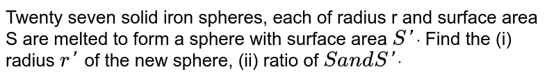 Twenty seven solid iron spheres, each of radius r and   surface area S are melted to form a sphere with surface area `\ Sprimedot` Find the (i) radius `rprime` of the new   sphere, (ii) ratio of `S a n d Sprimedot`
