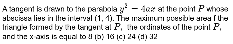 A tangent is drawn to the parabola `y^2=4a x` at the point `P` whose abscissa lies in the interval (1, 4). The maximum possible area f   the triangle formed by the tangent at `P ,` the ordinates of the point `P ,` and the x-axis is equal to 8 (b)   16 (c) 24   (d) 32