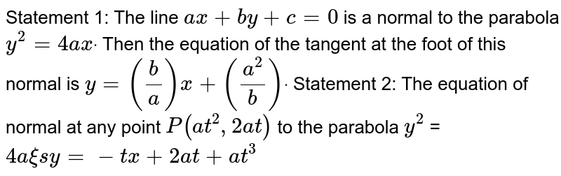 Statement 1: The line `a x+b y+c=0` is a normal to the parabola `y^2=4a xdot` Then the equation of the tangent at the foot of this normal is `y=(b/a)x+((a^2)/b)dot`  Statement 2: The equation of normal at any point `P(a t^2,2a t)` to the parabola `y^2` =`4a xi sy=-t x+2a t+a t^3`