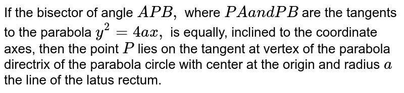 If the bisector of angle `A P B ,` where `P Aa n dP B` are the tangents to the parabola `y^2=4a x ,` is equally, inclined to the coordinate axes, then the point `P` lies on the tangent at vertex of the parabola directrix of the parabola circle with center at the origin and radius `a`  the line of the latus rectum.