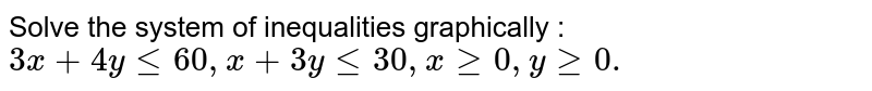 """Solve the system of inequalities graphically : `3x+4ylt=60 ,""""""""""""""""x+3ylt=30 ,""""""""""""""""xgeq0,""""""""""""""""ygeq0.`"""