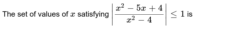 The set of values of `x` satisfying `|(x^(2)-5x+4)/(x^(2)-4)| le 1` is
