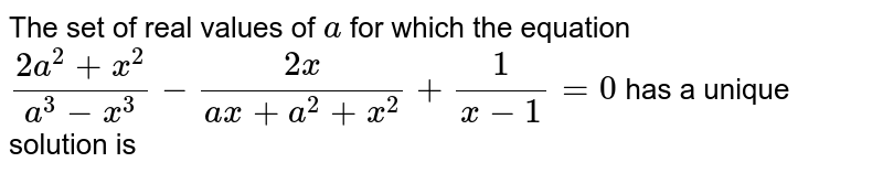 The set of real values of `a` for which the equation `(2a^(2)+x^(2))/(a^(3)-x^(3))-(2x)/(ax+a^(2)+x^(2))+(1)/(x-1)=0` has a unique solution is