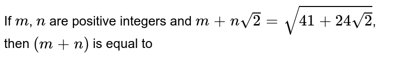 If `m`, `n` are positive integers and `m+nsqrt(2)=sqrt(41+24sqrt(2))`, then `(m+n)` is equal to