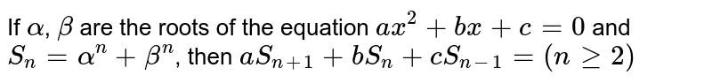 If `alpha`, `beta` are the roots of the equation `ax^(2)+bx+c=0` and `S_(n)=alpha^(n)+beta^(n)`, then `aS_(n+1)+bS_(n)+cS_(n-1)=(n ge 2)`