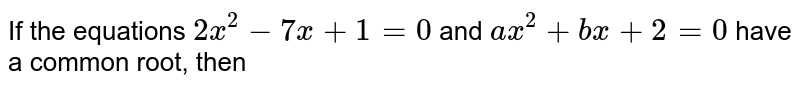 If the equations `2x^(2)-7x+1=0` and `ax^(2)+bx+2=0` have a common root, then