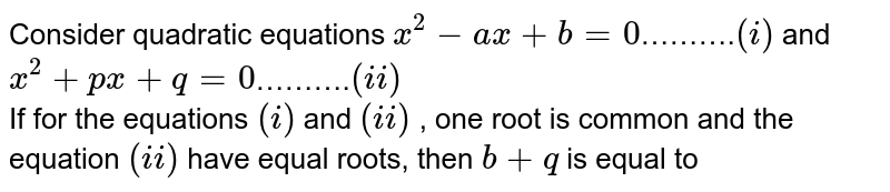 Consider quadratic equations `x^(2)-ax+b=0`……….`(i)` and `x^(2)+px+q=0`……….`(ii)` <br> If for the equations `(i)` and `(ii)` , one root is common and the equation `(ii)` have equal roots, then `b+q` is equal to